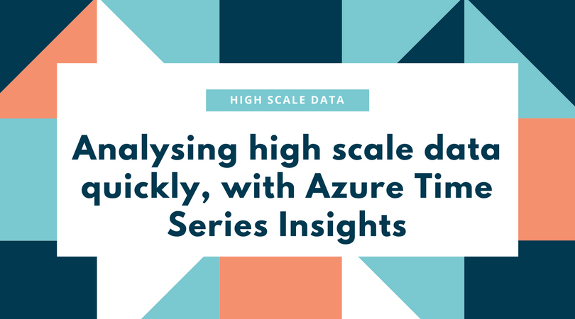 Analysing high scale data quickly, with Azure Time Series Insights